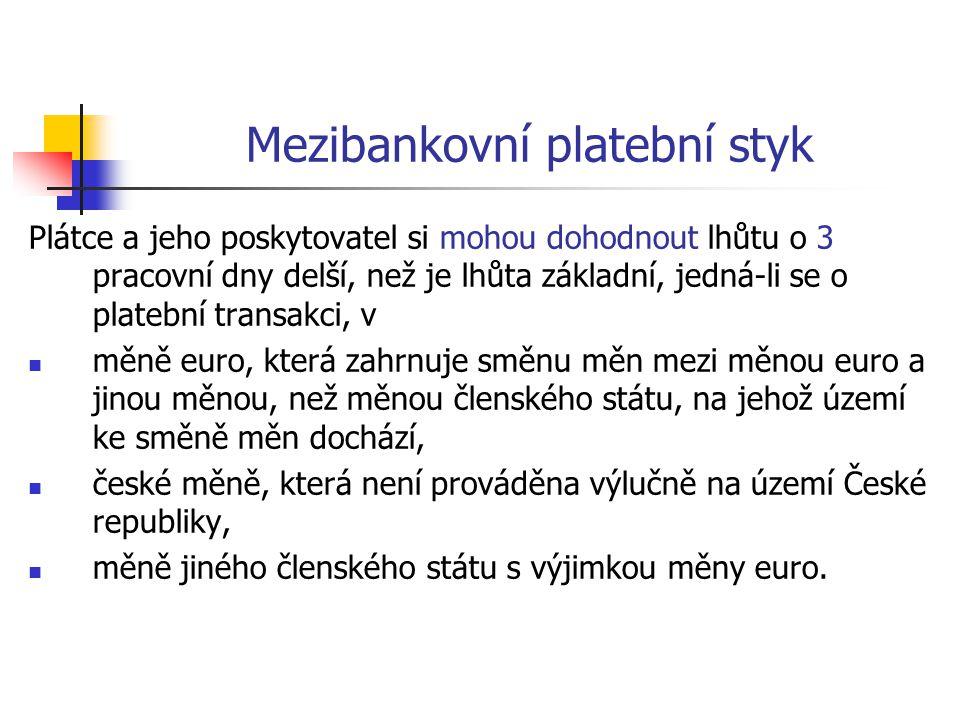Mezibankovní platební styk Plátce a jeho poskytovatel si mohou dohodnout lhůtu o 3 pracovní dny delší, než je lhůta základní, jedná-li se o platební transakci, v  měně euro, která zahrnuje směnu měn mezi měnou euro a jinou měnou, než měnou členského státu, na jehož území ke směně měn dochází,  české měně, která není prováděna výlučně na území České republiky,  měně jiného členského státu s výjimkou měny euro.