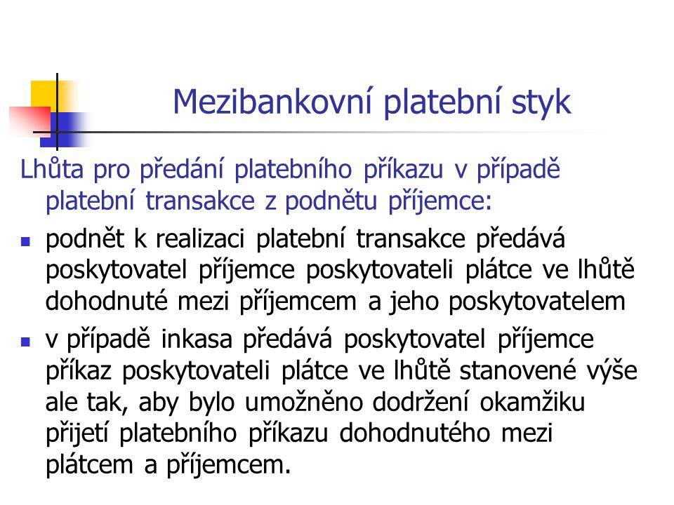 Mezibankovní platební styk Lhůta pro předání platebního příkazu v případě platební transakce z podnětu příjemce:  podnět k realizaci platební transakce předává poskytovatel příjemce poskytovateli plátce ve lhůtě dohodnuté mezi příjemcem a jeho poskytovatelem  v případě inkasa předává poskytovatel příjemce příkaz poskytovateli plátce ve lhůtě stanovené výše ale tak, aby bylo umožněno dodržení okamžiku přijetí platebního příkazu dohodnutého mezi plátcem a příjemcem.