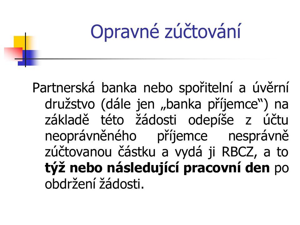 """Opravné zúčtování Partnerská banka nebo spořitelní a úvěrní družstvo (dále jen """"banka příjemce ) na základě této žádosti odepíše z účtu neoprávněného příjemce nesprávně zúčtovanou částku a vydá ji RBCZ, a to týž nebo následující pracovní den po obdržení žádosti."""