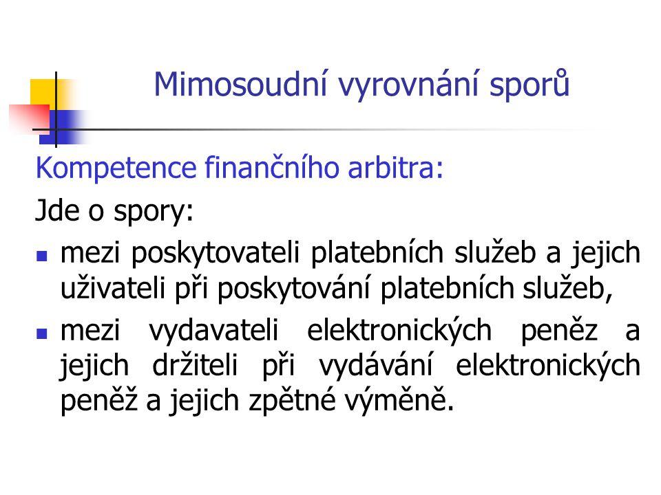 Mimosoudní vyrovnání sporů Kompetence finančního arbitra: Jde o spory:  mezi poskytovateli platebních služeb a jejich uživateli při poskytování platebních služeb,  mezi vydavateli elektronických peněz a jejich držiteli při vydávání elektronických peněž a jejich zpětné výměně.