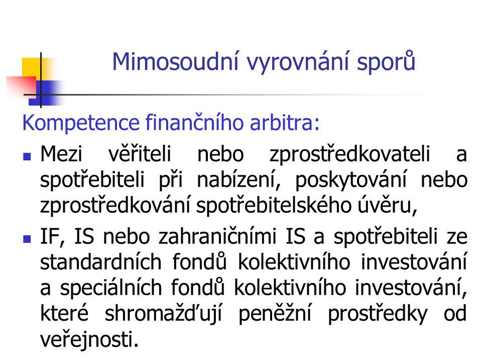 Mimosoudní vyrovnání sporů Kompetence finančního arbitra:  Mezi věřiteli nebo zprostředkovateli a spotřebiteli při nabízení, poskytování nebo zprostředkování spotřebitelského úvěru,  IF, IS nebo zahraničními IS a spotřebiteli ze standardních fondů kolektivního investování a speciálních fondů kolektivního investování, které shromažďují peněžní prostředky od veřejnosti.