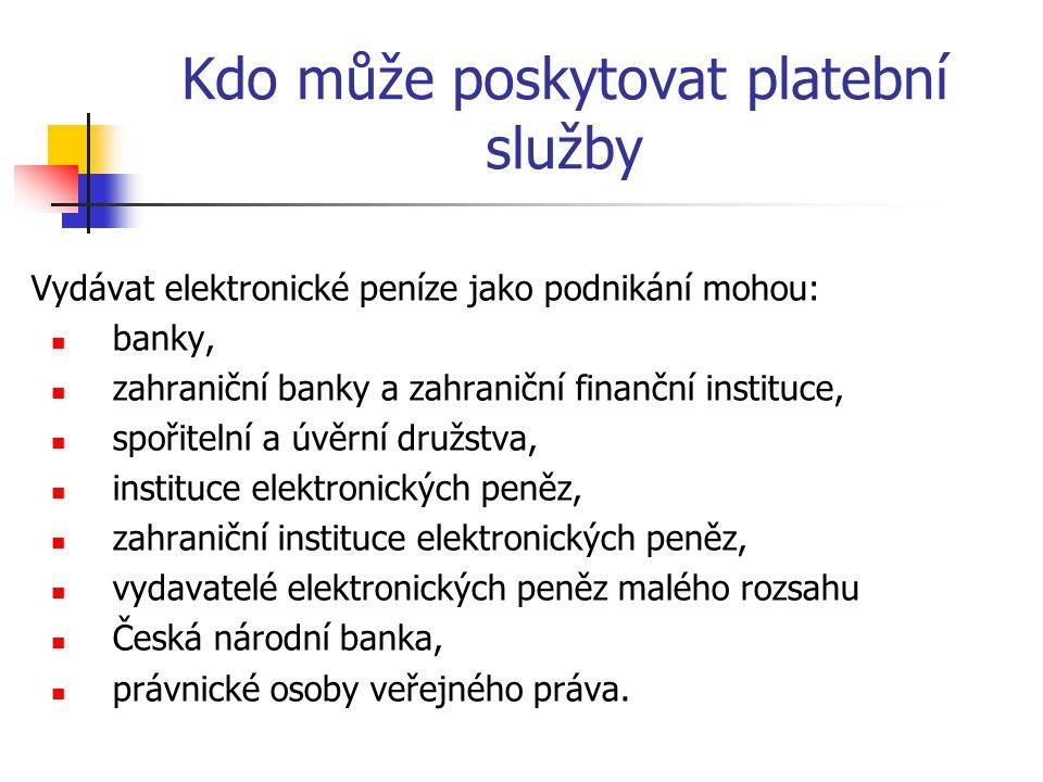 Kdo může poskytovat platební služby Vydávat elektronické peníze jako podnikání mohou:  banky,  zahraniční banky a zahraniční finanční instituce,  spořitelní a úvěrní družstva,  instituce elektronických peněz,  zahraniční instituce elektronických peněz,  vydavatelé elektronických peněz malého rozsahu  Česká národní banka,  právnické osoby veřejného práva.
