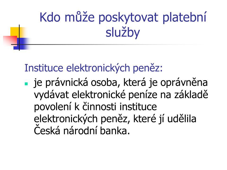 Kdo může poskytovat platební služby Instituce elektronických peněz:  je právnická osoba, která je oprávněna vydávat elektronické peníze na základě povolení k činnosti instituce elektronických peněz, které jí udělila Česká národní banka.