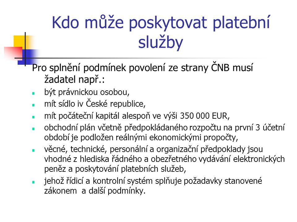 Kdo může poskytovat platební služby Pro splnění podmínek povolení ze strany ČNB musí žadatel např.:  být právnickou osobou,  mít sídlo iv České republice,  mít počáteční kapitál alespoň ve výši 350 000 EUR,  obchodní plán včetně předpokládaného rozpočtu na první 3 účetní období je podložen reálnými ekonomickými propočty,  věcné, technické, personální a organizační předpoklady jsou vhodné z hlediska řádného a obezřetného vydávání elektronických peněz a poskytování platebních služeb,  jehož řídicí a kontrolní systém splňuje požadavky stanovené zákonem a další podmínky.