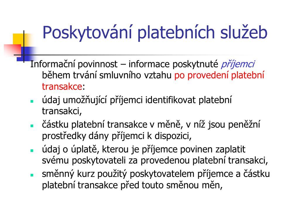 Poskytování platebních služeb Informační povinnost – informace poskytnuté příjemci během trvání smluvního vztahu po provedení platební transakce:  údaj umožňující příjemci identifikovat platební transakci,  částku platební transakce v měně, v níž jsou peněžní prostředky dány příjemci k dispozici,  údaj o úplatě, kterou je příjemce povinen zaplatit svému poskytovateli za provedenou platební transakci,  směnný kurz použitý poskytovatelem příjemce a částku platební transakce před touto směnou měn,