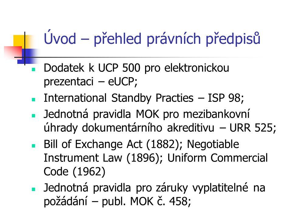 Úvod – přehled právních předpisů  Dodatek k UCP 500 pro elektronickou prezentaci – eUCP;  International Standby Practies – ISP 98;  Jednotná pravidla MOK pro mezibankovní úhrady dokumentárního akreditivu – URR 525;  Bill of Exchange Act (1882); Negotiable Instrument Law (1896); Uniform Commercial Code (1962)  Jednotná pravidla pro záruky vyplatitelné na požádání – publ.