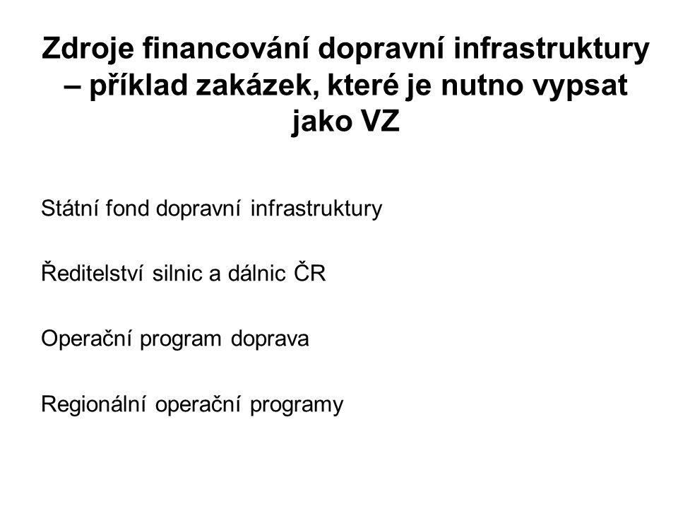 Zdroje financování dopravní infrastruktury – příklad zakázek, které je nutno vypsat jako VZ Státní fond dopravní infrastruktury Ředitelství silnic a dálnic ČR Operační program doprava Regionální operační programy