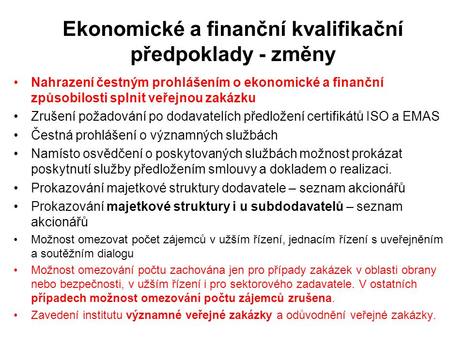 Ekonomické a finanční kvalifikační předpoklady - změny •Nahrazení čestným prohlášením o ekonomické a finanční způsobilosti splnit veřejnou zakázku •Zrušení požadování po dodavatelích předložení certifikátů ISO a EMAS •Čestná prohlášení o významných službách •Namísto osvědčení o poskytovaných službách možnost prokázat poskytnutí služby předložením smlouvy a dokladem o realizaci.