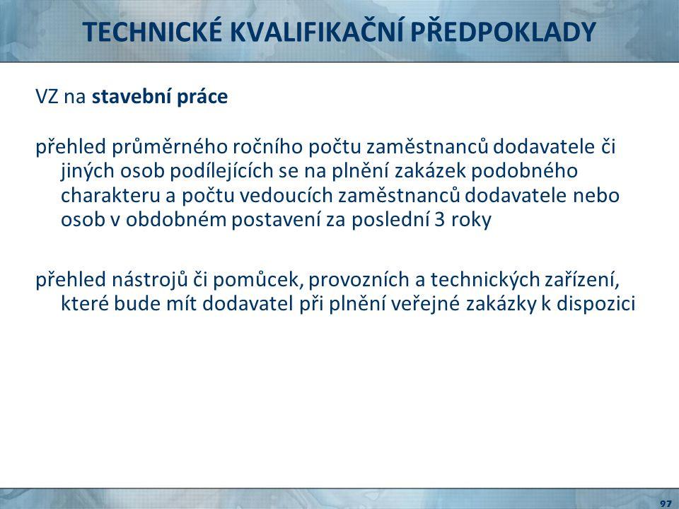 TECHNICKÉ KVALIFIKAČNÍ PŘEDPOKLADY pro všechny VZ pouze pokud odůvodněno předmětem VZ certifikát systému řízení jakosti vydaného podle českých technických norem akreditovanou osobou rovnocenné doklady vydané v členském státě Evropské unie jiné doklady o rovnocenných opatřeních k zajištění jakosti 98