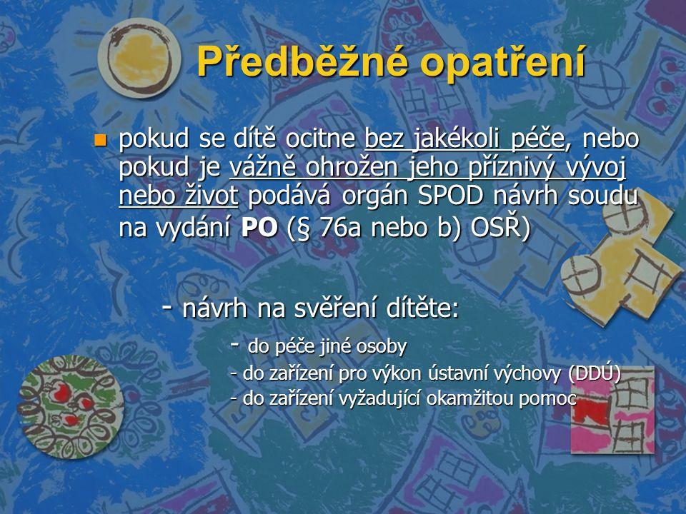 Předběžné opatření n pokud se dítě ocitne bez jakékoli péče, nebo pokud je vážně ohrožen jeho příznivý vývoj nebo život podává orgán SPOD návrh soudu na vydání PO (§ 76a nebo b) OSŘ) - návrh na svěření dítěte: - do péče jiné osoby - do zařízení pro výkon ústavní výchovy (DDÚ) - do zařízení vyžadující okamžitou pomoc