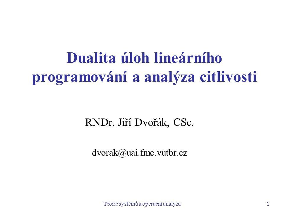 Teorie systémů a operační analýza1 Dualita úloh lineárního programování a analýza citlivosti RNDr. Jiří Dvořák, CSc. dvorak@uai.fme.vutbr.cz