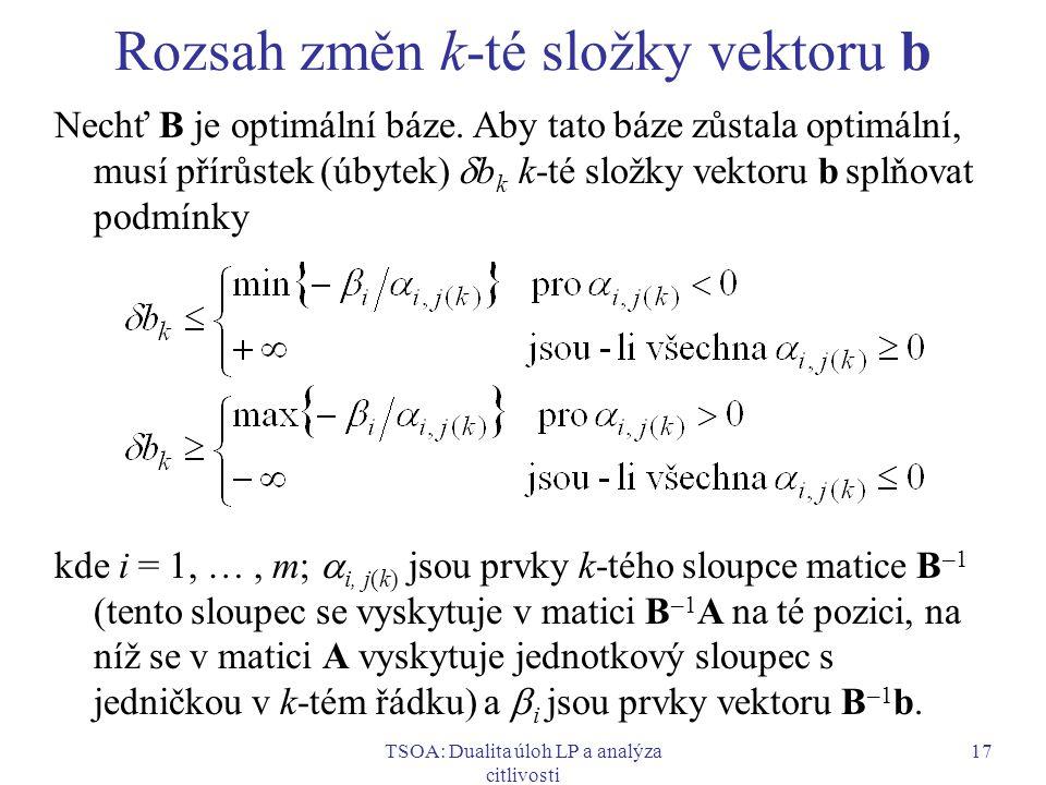 TSOA: Dualita úloh LP a analýza citlivosti 17 Rozsah změn k-té složky vektoru b Nechť B je optimální báze. Aby tato báze zůstala optimální, musí přírů