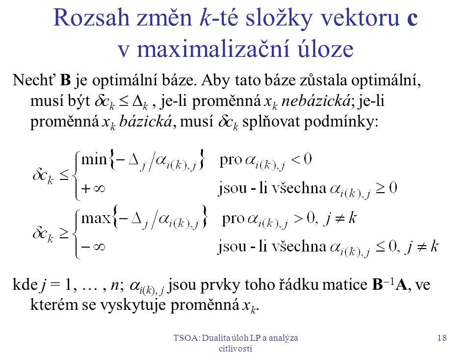 TSOA: Dualita úloh LP a analýza citlivosti 18 Rozsah změn k-té složky vektoru c v maximalizační úloze Nechť B je optimální báze. Aby tato báze zůstala