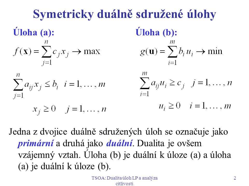 TSOA: Dualita úloh LP a analýza citlivosti 3 Maticové vyjádření symetricky duálně sdružených úloh Úloha (a): Úloha (b): f(x) = c T x  max g(u) = b T u  min Ax  b A T u  c x  0 u  0 Výše uvedená dvojice úloh je pouze speciálním případem primárně-duálních vztahů mezi úlohami LP.