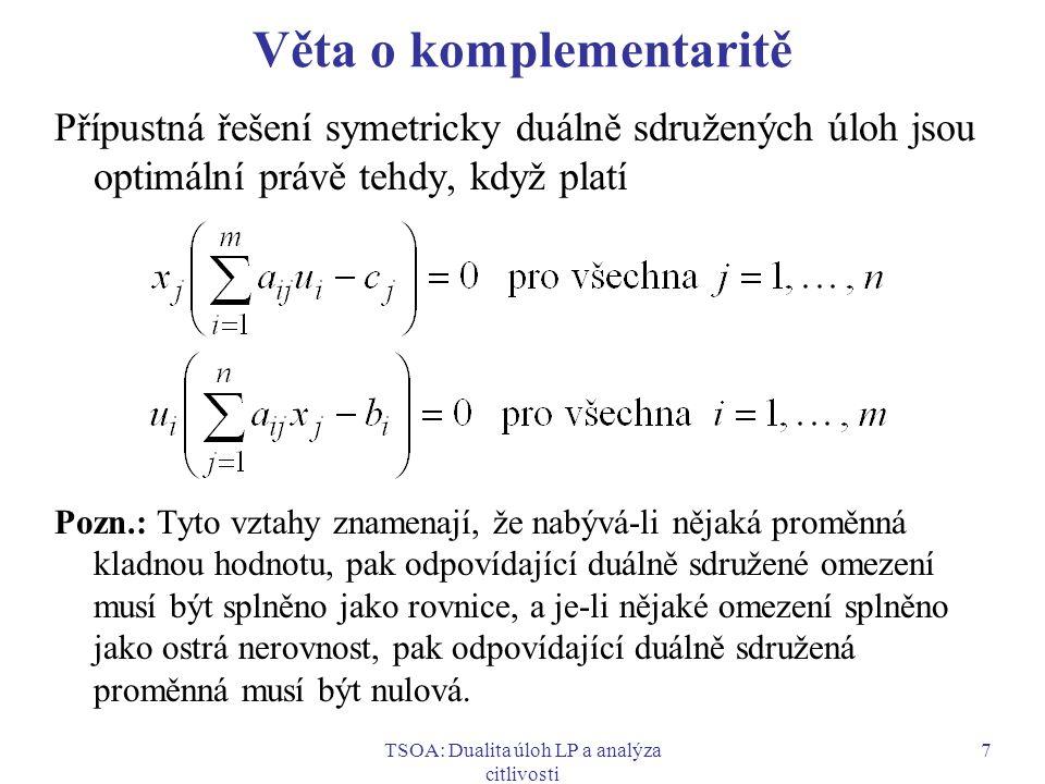 TSOA: Dualita úloh LP a analýza citlivosti 7 Věta o komplementaritě Přípustná řešení symetricky duálně sdružených úloh jsou optimální právě tehdy, kdy