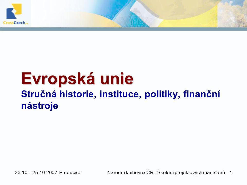 23.10. - 25.10.2007, Pardubice Národní knihovna ČR - Školení projektových manažerů 1 Evropská unie Evropská unie Stručná historie, instituce, politiky