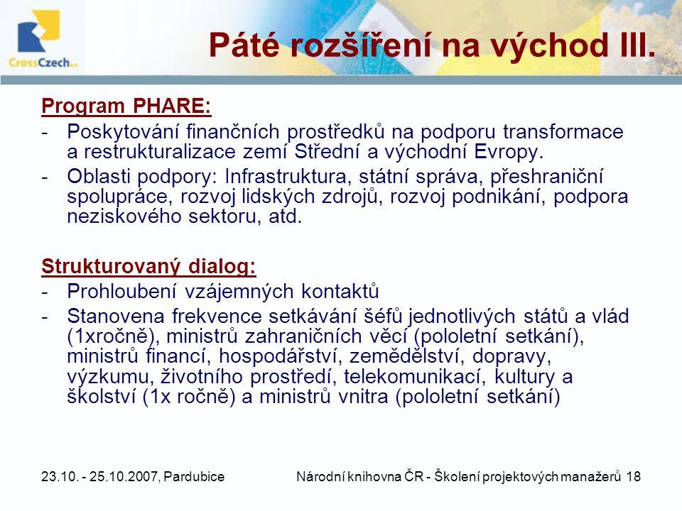 23.10. - 25.10.2007, Pardubice Národní knihovna ČR - Školení projektových manažerů 18 Páté rozšíření na východ III. Program PHARE: -Poskytování finanč