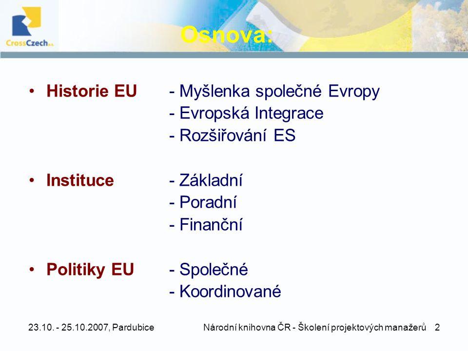 23.10. - 25.10.2007, Pardubice Národní knihovna ČR - Školení projektových manažerů 2 Osnova: •Historie EU - Myšlenka společné Evropy - Evropská Integr