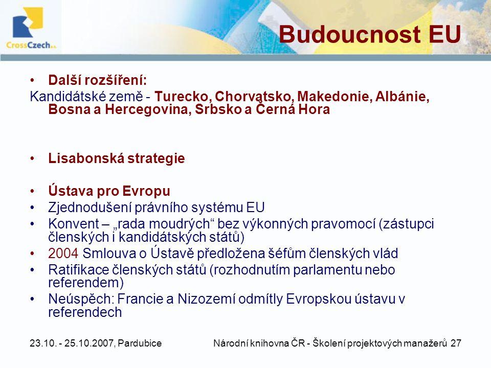 23.10. - 25.10.2007, Pardubice Národní knihovna ČR - Školení projektových manažerů 27 Budoucnost EU •Další rozšíření: Kandidátské země - Turecko, Chor