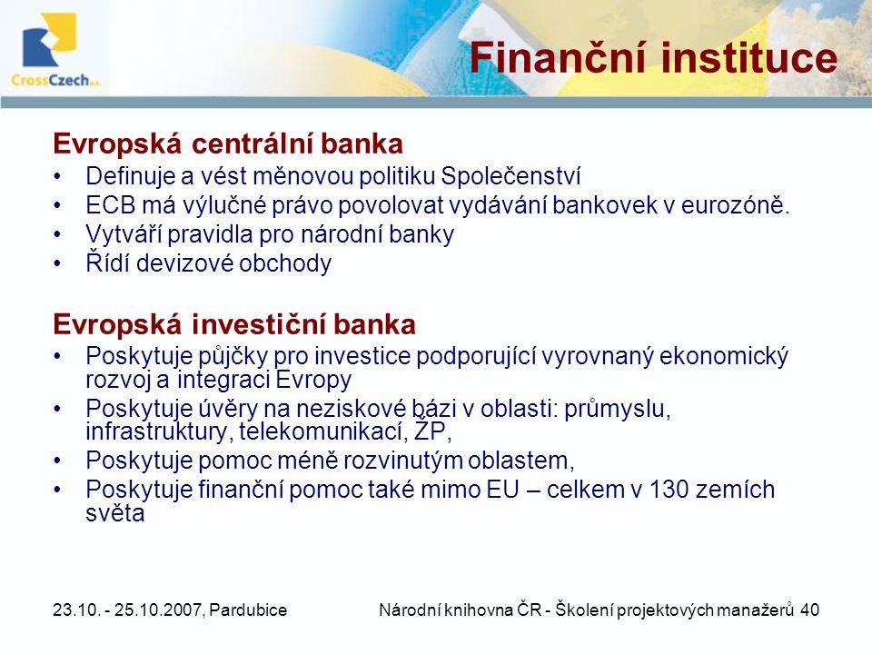 23.10. - 25.10.2007, Pardubice Národní knihovna ČR - Školení projektových manažerů 40 Finanční instituce Evropská centrální banka •Definuje a vést měn