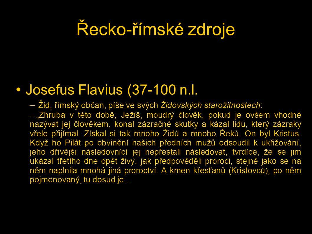"""Řecko-římské zdroje • Josefus Flavius (37-100 n.l. – Žid, římský občan, píše ve svých Židovských starožitnostech: – """"Zhruba v této době, Ježíš, moudrý"""