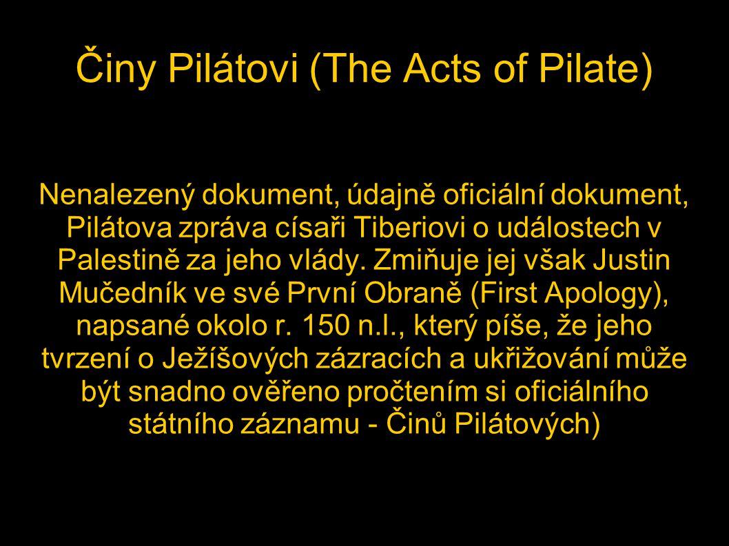 Činy Pilátovi (The Acts of Pilate) Nenalezený dokument, údajně oficiální dokument, Pilátova zpráva císaři Tiberiovi o událostech v Palestině za jeho v