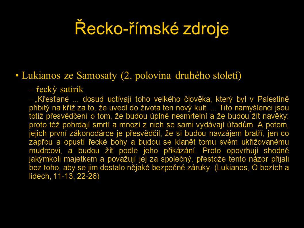"""Řecko-římské zdroje • Lukianos ze Samosaty (2. polovina druhého století) – řecký satirik – """"Křesťané... dosud uctívají toho velkého člověka, který byl"""