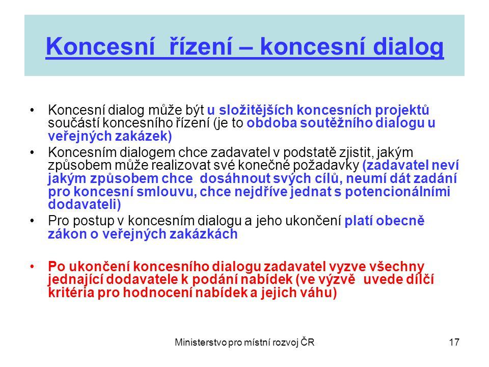 Ministerstvo pro místní rozvoj ČR17 Koncesní řízení – koncesní dialog •Koncesní dialog může být u složitějších koncesních projektů součástí koncesního řízení (je to obdoba soutěžního dialogu u veřejných zakázek) •Koncesním dialogem chce zadavatel v podstatě zjistit, jakým způsobem může realizovat své konečné požadavky (zadavatel neví jakým způsobem chce dosáhnout svých cílů, neumí dát zadání pro koncesní smlouvu, chce nejdříve jednat s potencionálními dodavateli) •Pro postup v koncesním dialogu a jeho ukončení platí obecně zákon o veřejných zakázkách •Po ukončení koncesního dialogu zadavatel vyzve všechny jednající dodavatele k podání nabídek (ve výzvě uvede dílčí kritéria pro hodnocení nabídek a jejich váhu)