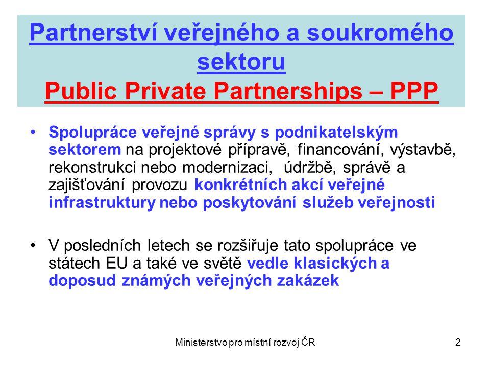 Ministerstvo pro místní rozvoj ČR3 Základní znaky a výhody PPP •Dlouhodobost této spolupráce (cca 5 až 25 let, někdy i více) •Rozložení plateb veřejného sektoru (lepší alokace veřejných financí, ne však jednoznačně úspora) •Spolufinancování projektů veřejné infrastruktury ze soukromých zdrojů (náklady mohou být částečně financovány i přímo od uživatelů služeb) •Vyšší hodnota za veřejné peníze ( vyšší užitek k vynaloženým prostředkům, celkově zlepšení infrastruktury veřejných služeb v ČR) •Využití know-how podnikatelských subjektů •Využití špičkových postupů při realizaci PPP i při dalším poskytování veřejných služeb občanům •Přenos některých rizik z veřejnoprávního partnera na podnikatelský subjekt (např.