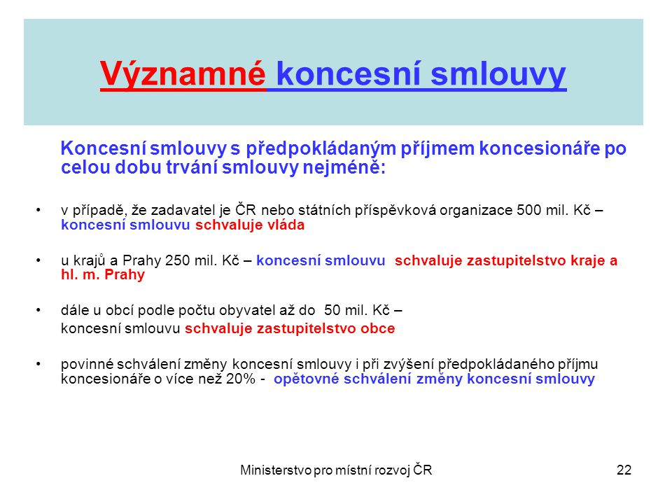 Ministerstvo pro místní rozvoj ČR22 Významné koncesní smlouvy Koncesní smlouvy s předpokládaným příjmem koncesionáře po celou dobu trvání smlouvy nejméně: •v případě, že zadavatel je ČR nebo státních příspěvková organizace 500 mil.