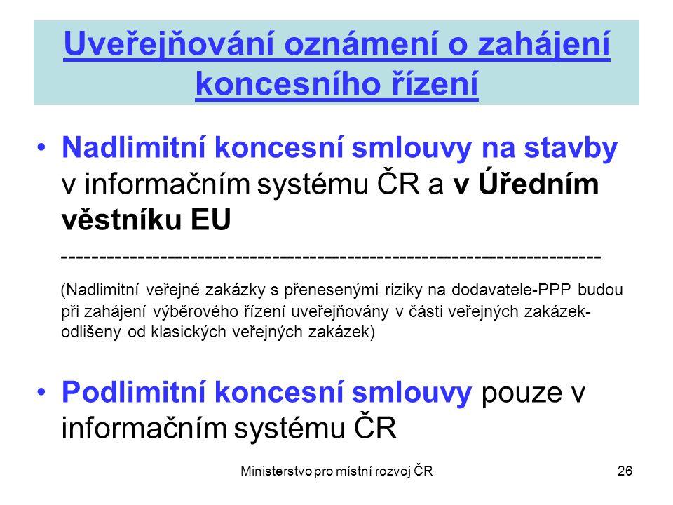 Ministerstvo pro místní rozvoj ČR26 Uveřejňování oznámení o zahájení koncesního řízení •Nadlimitní koncesní smlouvy na stavby v informačním systému ČR a v Úředním věstníku EU ------------------------------------------------------------------------ (Nadlimitní veřejné zakázky s přenesenými riziky na dodavatele-PPP budou při zahájení výběrového řízení uveřejňovány v části veřejných zakázek- odlišeny od klasických veřejných zakázek) •Podlimitní koncesní smlouvy pouze v informačním systému ČR
