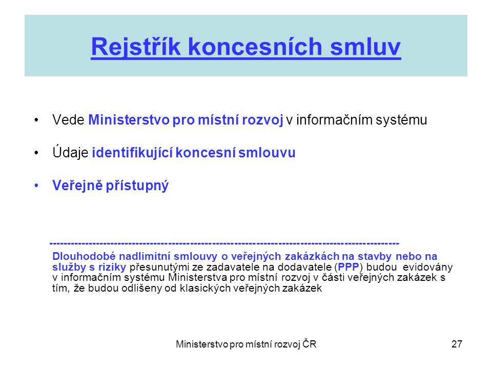 Ministerstvo pro místní rozvoj ČR27 Rejstřík koncesních smluv •Vede Ministerstvo pro místní rozvoj v informačním systému •Údaje identifikující koncesní smlouvu •Veřejně přístupný ------------------------------------------------------------------------------------------------ Dlouhodobé nadlimitní smlouvy o veřejných zakázkách na stavby nebo na služby s riziky přesunutými ze zadavatele na dodavatele (PPP) budou evidovány v informačním systému Ministerstva pro místní rozvoj v části veřejných zakázek s tím, že budou odlišeny od klasických veřejných zakázek