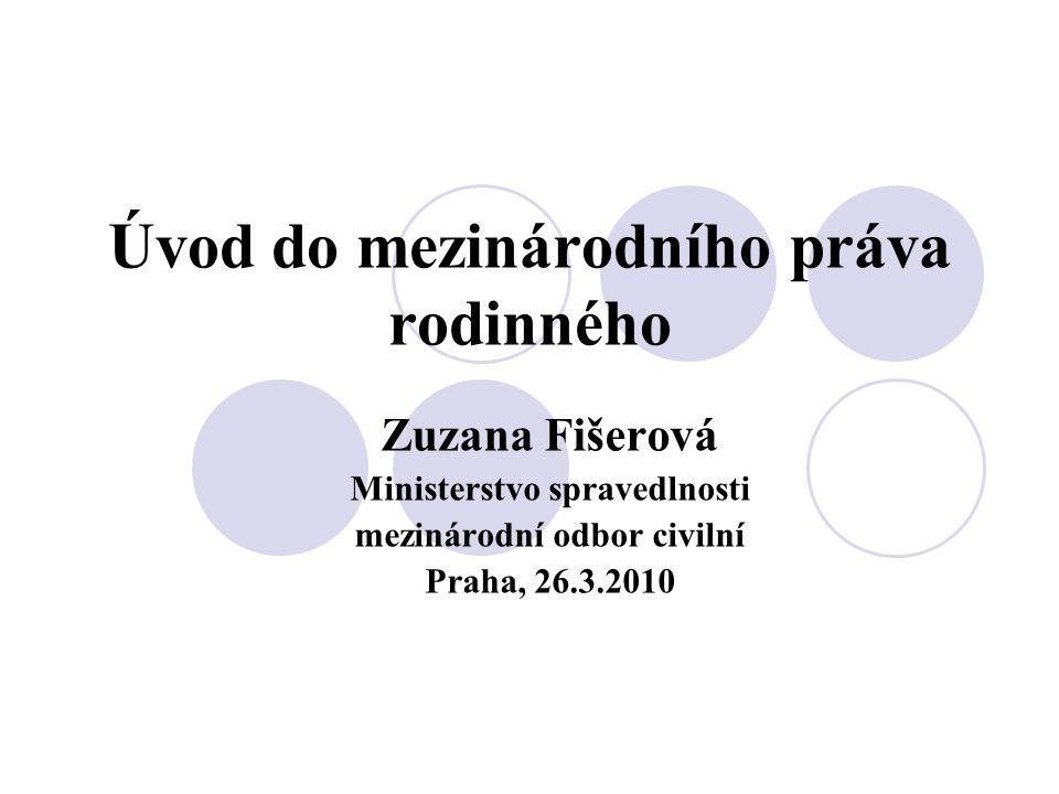 Úvod do mezinárodního práva rodinného Zuzana Fišerová Ministerstvo spravedlnosti mezinárodní odbor civilní Praha, 26.3.2010