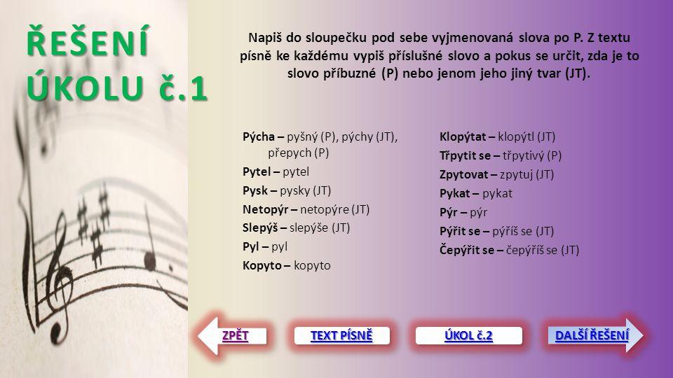 ŘEŠENÍ ÚKOLU č.1 Pýcha – pyšný (P), pýchy (JT), přepych (P) Pytel – pytel Pysk – pysky (JT) Netopýr – netopýre (JT) Slepýš – slepýše (JT) Pyl – pyl Ko