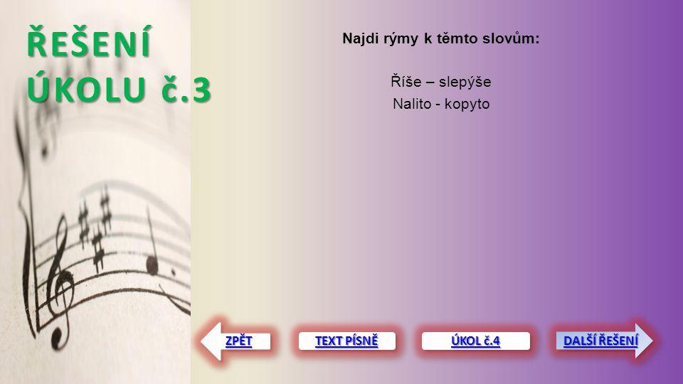 ŘEŠENÍ ÚKOLU č.3 Najdi rýmy k těmto slovům: Říše – slepýše Nalito - kopyto TEXT PÍSNĚ TEXT PÍSNĚ TEXT PÍSNĚ TEXT PÍSNĚ ZPĚT