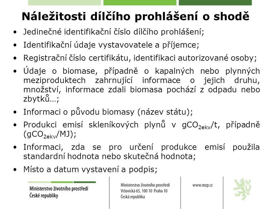 Náležitosti dílčího prohlášení o shodě •Jedinečné identifikační číslo dílčího prohlášení; •Identifikační údaje vystavovatele a příjemce; •Registrační číslo certifikátu, identifikaci autorizované osoby; •Údaje o biomase, případně o kapalných nebo plynných meziproduktech zahrnující informace o jejich druhu, množství, informace zdali biomasa pochází z odpadu nebo zbytků…; •Informaci o původu biomasy (název státu); •Produkci emisí skleníkových plynů v gCO 2ekv /t, případně (gCO 2ekv /MJ); •Informaci, zda se pro určení produkce emisí použila standardní hodnota nebo skutečná hodnota; •Místo a datum vystavení a podpis;