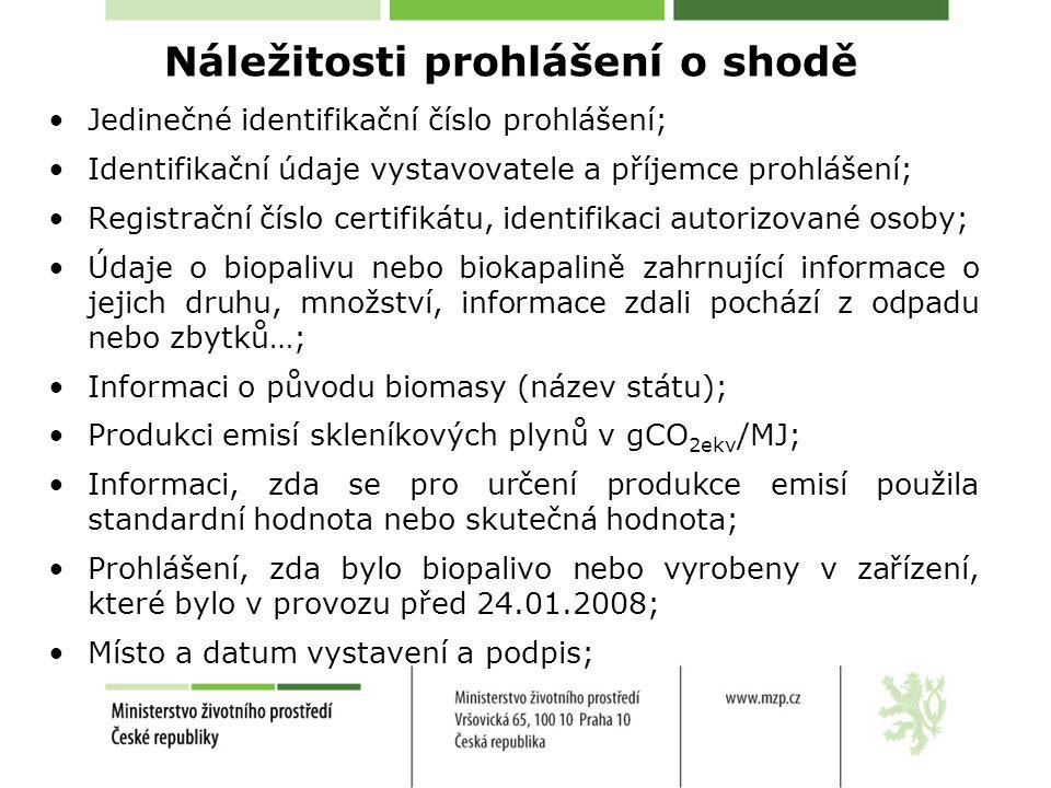 Náležitosti prohlášení o shodě •Jedinečné identifikační číslo prohlášení; •Identifikační údaje vystavovatele a příjemce prohlášení; •Registrační číslo certifikátu, identifikaci autorizované osoby; •Údaje o biopalivu nebo biokapalině zahrnující informace o jejich druhu, množství, informace zdali pochází z odpadu nebo zbytků…; •Informaci o původu biomasy (název státu); •Produkci emisí skleníkových plynů v gCO 2ekv /MJ; •Informaci, zda se pro určení produkce emisí použila standardní hodnota nebo skutečná hodnota; •Prohlášení, zda bylo biopalivo nebo vyrobeny v zařízení, které bylo v provozu před 24.01.2008; •Místo a datum vystavení a podpis;