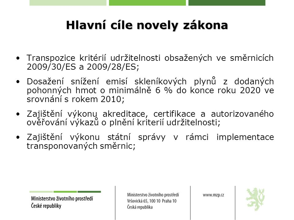 Hlavní cíle novely zákona •Transpozice kritérií udržitelnosti obsažených ve směrnicích 2009/30/ES a 2009/28/ES; •Dosažení snížení emisí skleníkových plynů z dodaných pohonných hmot o minimálně 6 % do konce roku 2020 ve srovnání s rokem 2010; •Zajištění výkonu akreditace, certifikace a autorizovaného ověřování výkazů o plnění kriterií udržitelnosti; •Zajištění výkonu státní správy v rámci implementace transponovaných směrnic;