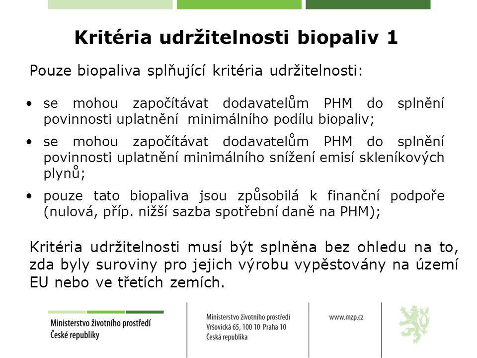 Kritéria udržitelnosti biopaliv 1 •se mohou započítávat dodavatelům PHM do splnění povinnosti uplatnění minimálního podílu biopaliv; •se mohou započítávat dodavatelům PHM do splnění povinnosti uplatnění minimálního snížení emisí skleníkových plynů; •pouze tato biopaliva jsou způsobilá k finanční podpoře (nulová, příp.