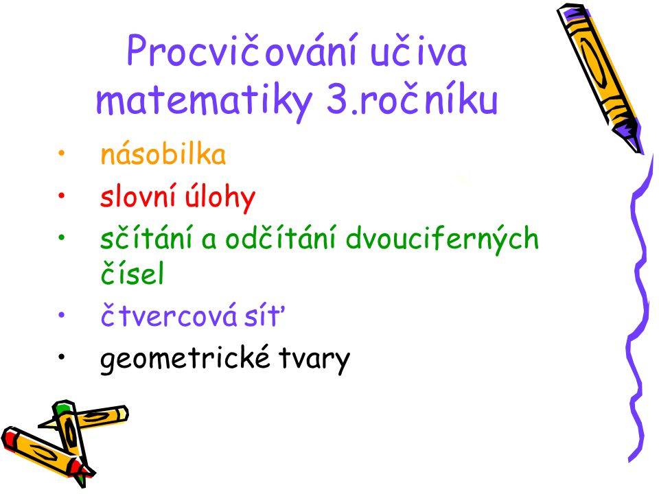 Procvičování učiva matematiky 3.ročníku •n•násobilka •s•slovní úlohy •s•sčítání a odčítání dvouciferných čísel •č•čtvercová síť •g•geometrické tvary