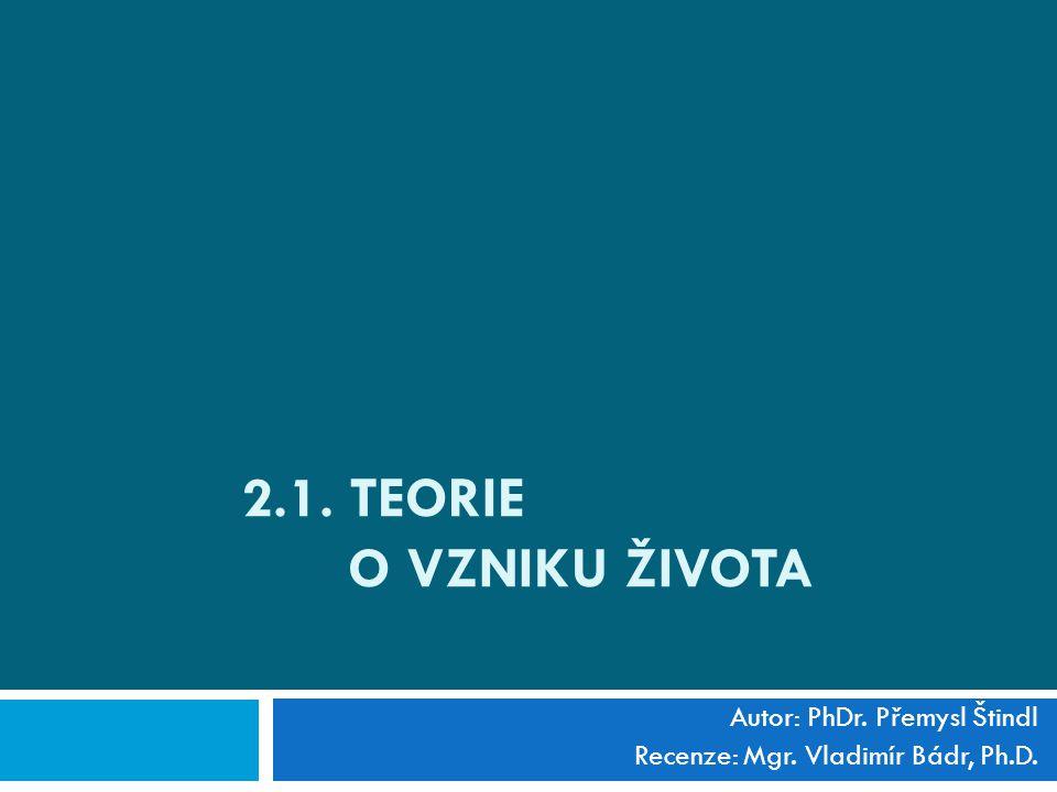 2.1. TEORIE O VZNIKU ŽIVOTA Autor: PhDr. Přemysl Štindl Recenze: Mgr. Vladimír Bádr, Ph.D.