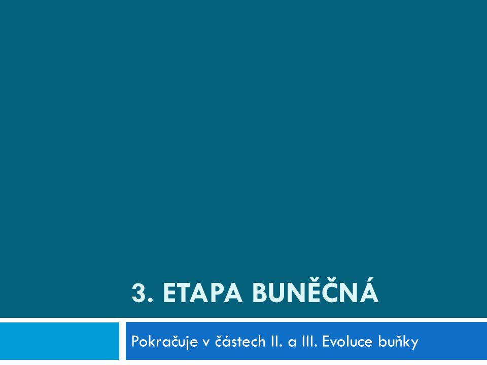 3. ETAPA BUNĚČNÁ Pokračuje v částech II. a III. Evoluce buňky