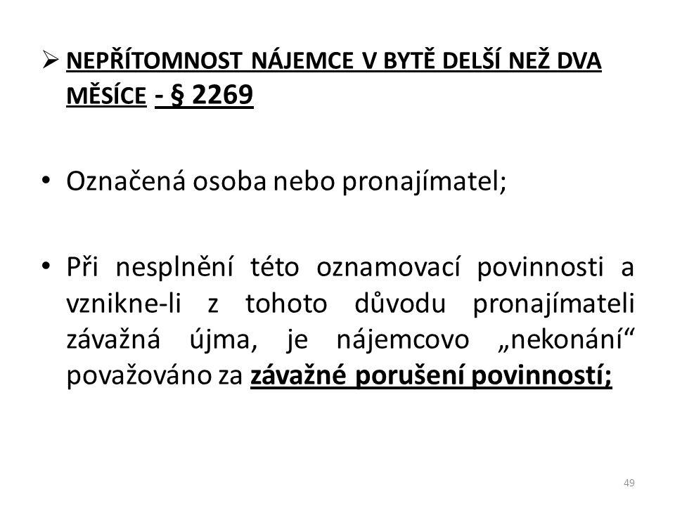  NEPŘÍTOMNOST NÁJEMCE V BYTĚ DELŠÍ NEŽ DVA MĚSÍCE - § 2269 • Označená osoba nebo pronajímatel; • Při nesplnění této oznamovací povinnosti a vznikne-l