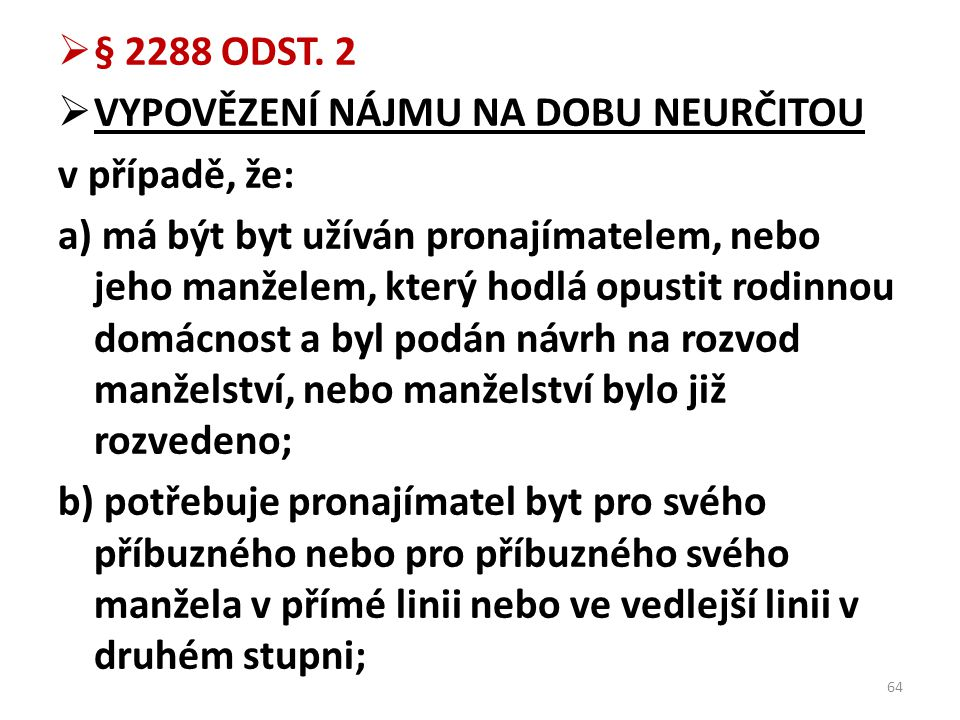  § 2288 ODST. 2  VYPOVĚZENÍ NÁJMU NA DOBU NEURČITOU v případě, že: a) má být byt užíván pronajímatelem, nebo jeho manželem, který hodlá opustit rodi