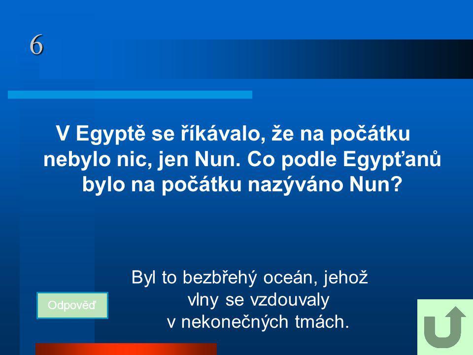 6 V Egyptě se říkávalo, že na počátku nebylo nic, jen Nun. Co podle Egypťanů bylo na počátku nazýváno Nun? Odpověď Byl to bezbřehý oceán, jehož vlny s