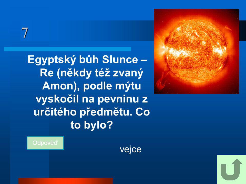 7 Egyptský bůh Slunce – Re (někdy též zvaný Amon), podle mýtu vyskočil na pevninu z určitého předmětu. Co to bylo? Odpověď vejce