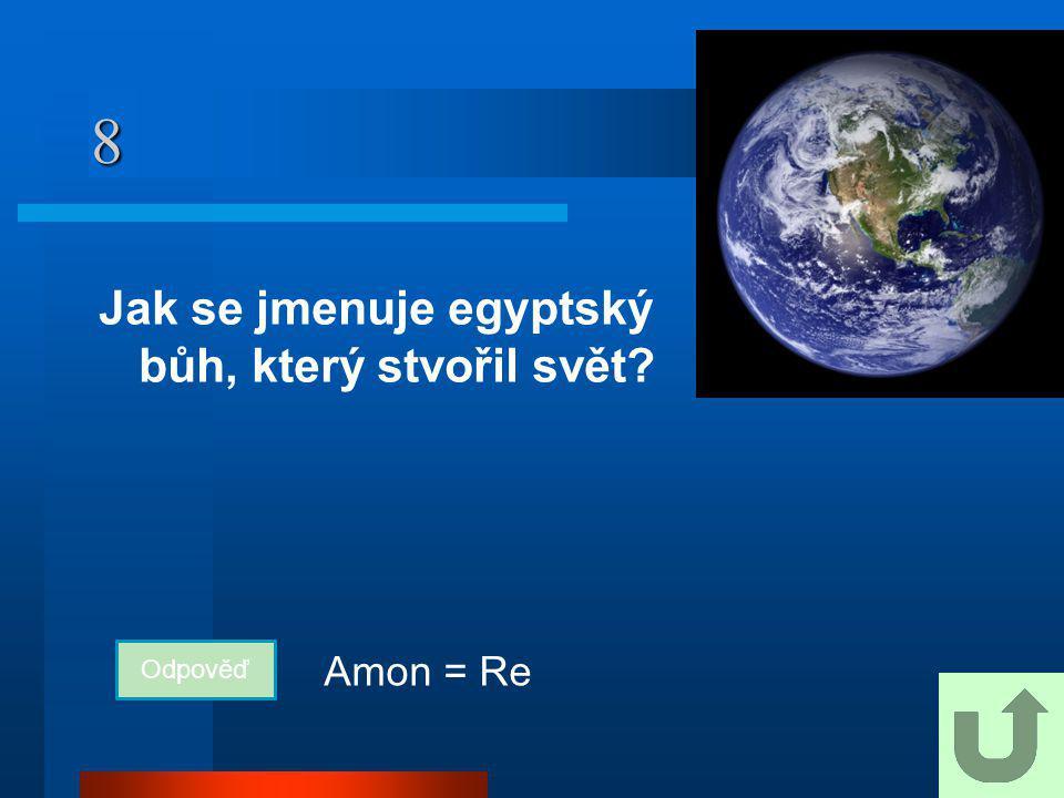 8 Jak se jmenuje egyptský bůh, který stvořil svět? Odpověď Amon = Re
