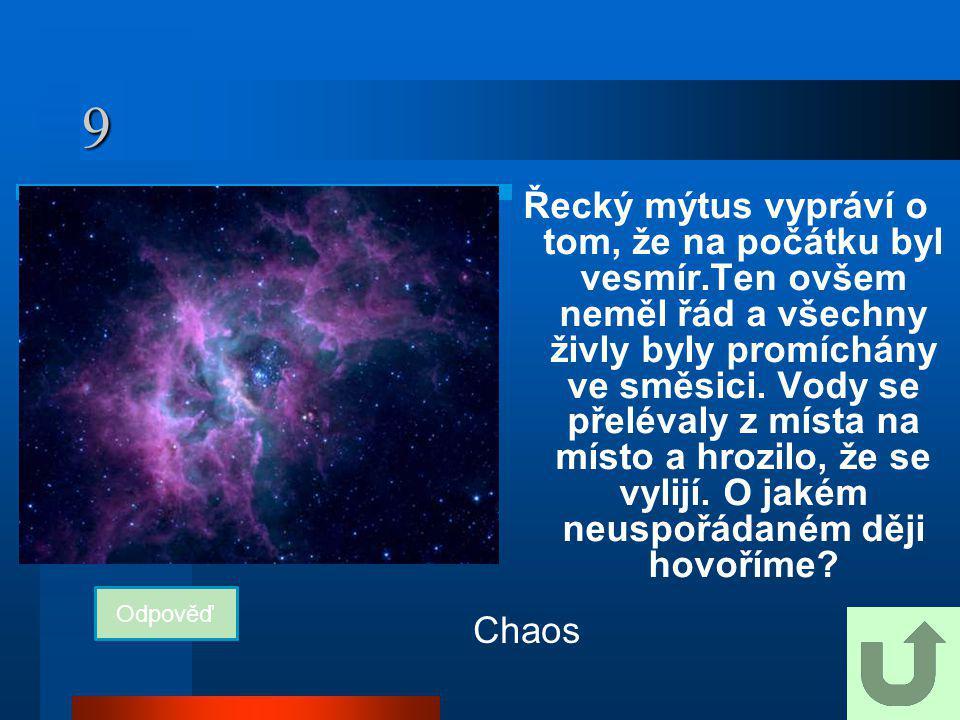 9 Řecký mýtus vypráví o tom, že na počátku byl vesmír.Ten ovšem neměl řád a všechny živly byly promíchány ve směsici. Vody se přelévaly z místa na mís