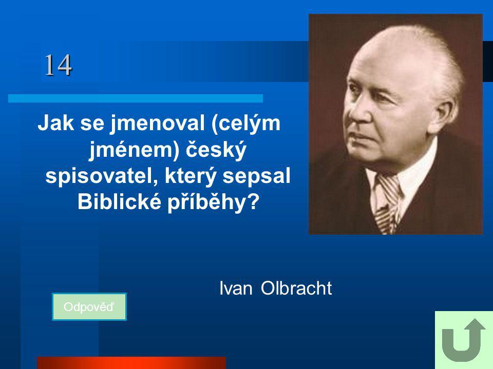 14 Jak se jmenoval (celým jménem) český spisovatel, který sepsal Biblické příběhy? Odpověď Ivan Olbracht