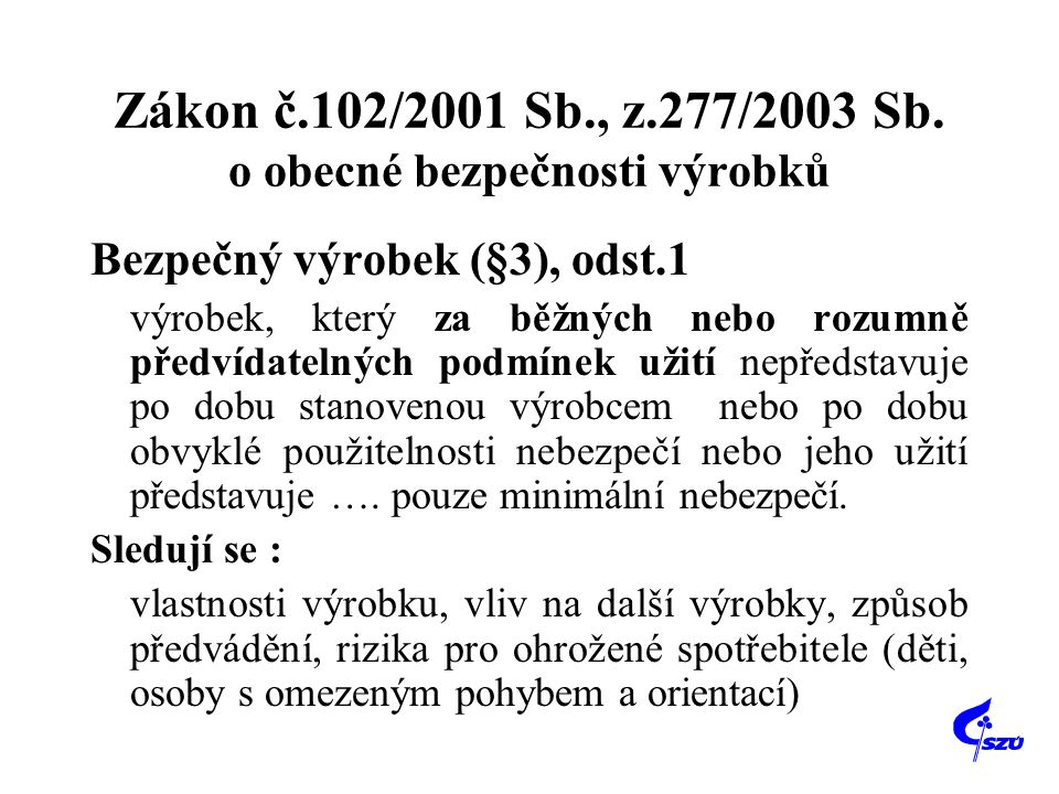 Zákon č.102/2001 Sb., z.277/2003 Sb. o obecné bezpečnosti výrobků Bezpečný výrobek (§3), odst.1 výrobek, který za běžných nebo rozumně předvídatelných